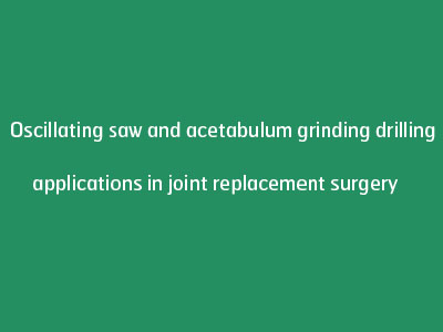Oscillating saw and acetabulum grinding drilling applications in joint replacement surgery